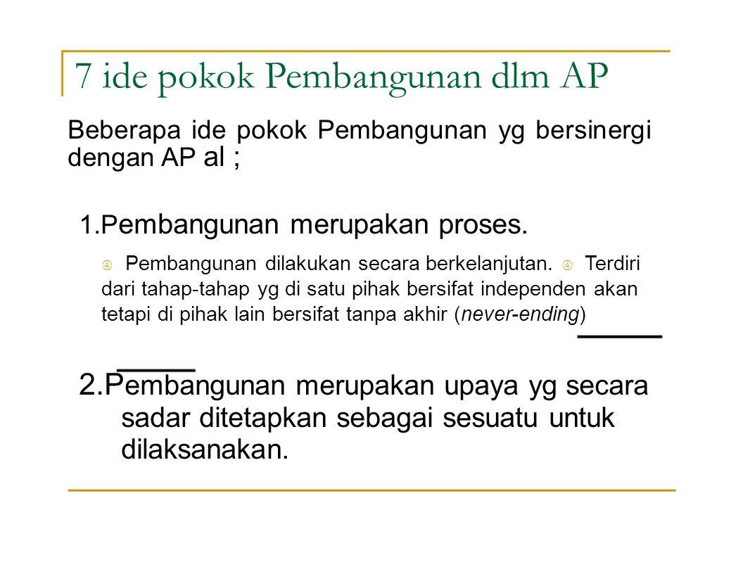 7 ide pokok Pembangunan dlm AP 1.P embangunan merupakan proses.  Pembangunan dilakukan secara berkelanjutan.  Terdiri dari tahap-tahap yg di satu pi