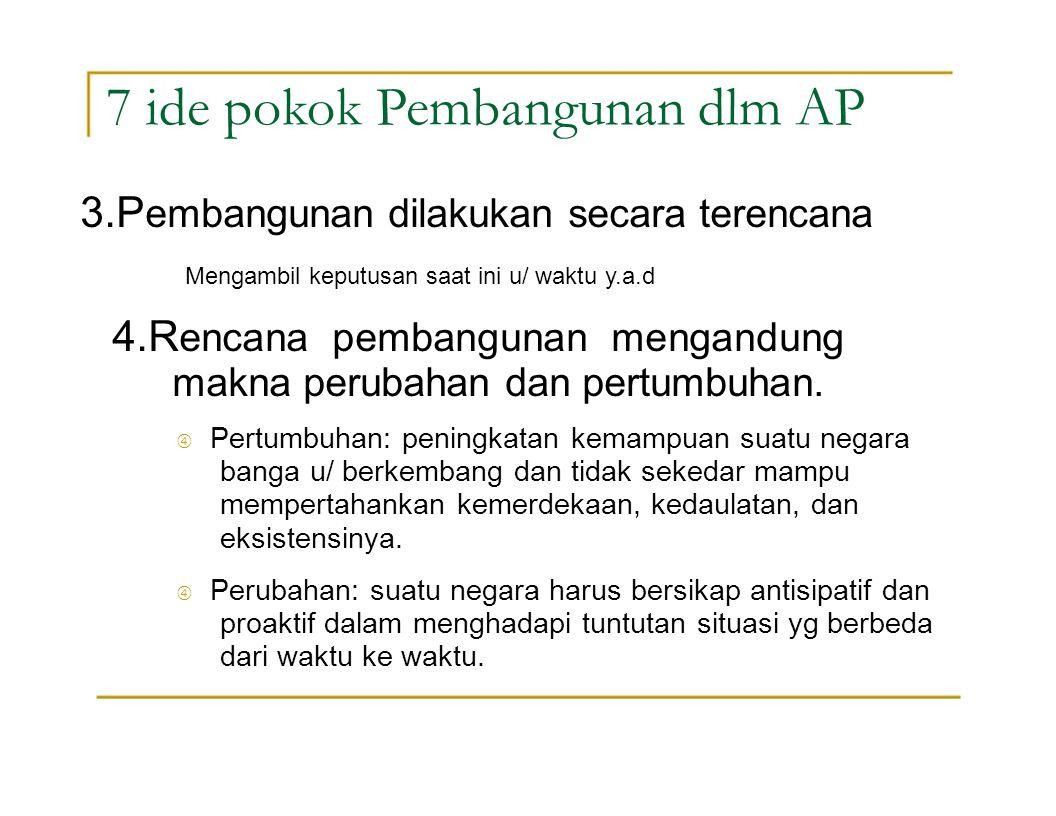 7 ide pokok Pembangunan dlm AP 4.R encana pembangunan mengandung makna perubahan dan pertumbuhan.  Pertumbuhan: peningkatan kemampuan suatu negara ba
