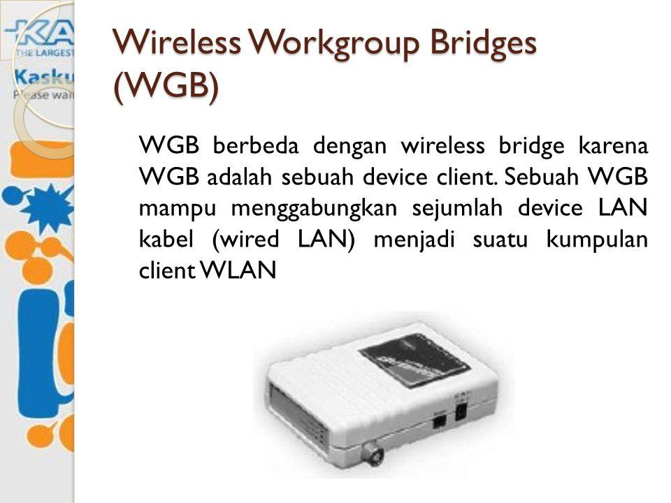 Wireless Workgroup Bridges (WGB) WGB berbeda dengan wireless bridge karena WGB adalah sebuah device client. Sebuah WGB mampu menggabungkan sejumlah de