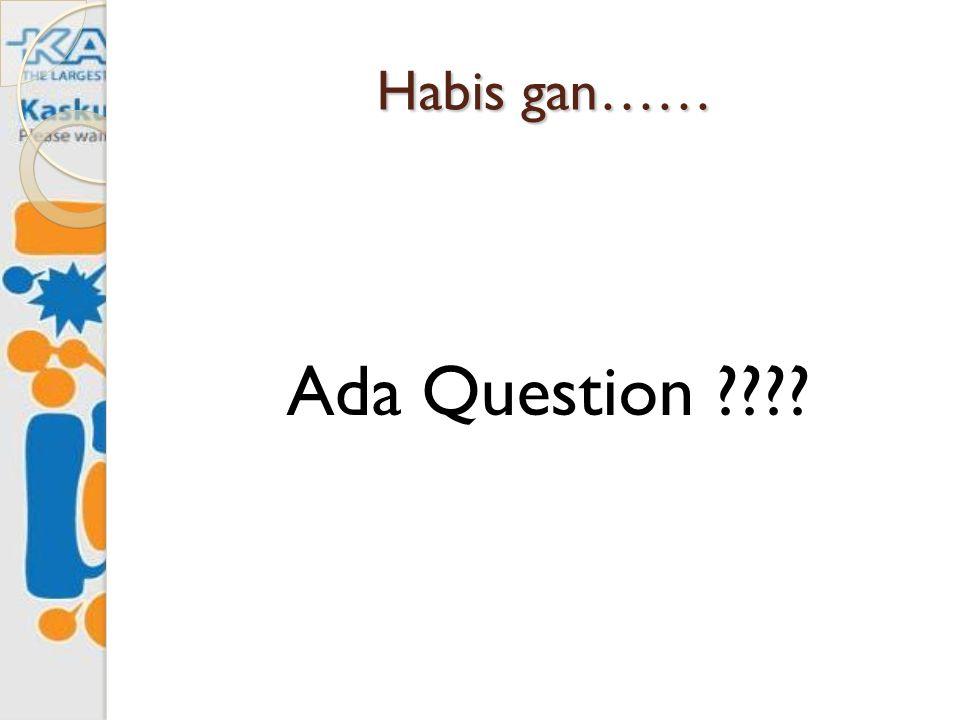 Habis gan…… Ada Question ????