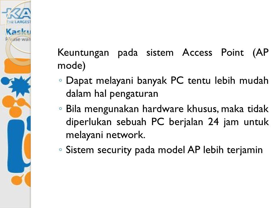 Keuntungan pada sistem Access Point (AP mode) ◦ Dapat melayani banyak PC tentu lebih mudah dalam hal pengaturan ◦ Bila mengunakan hardware khusus, mak