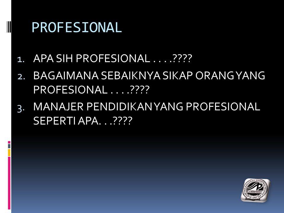 PROFESIONAL 1. APA SIH PROFESIONAL....???? 2. BAGAIMANA SEBAIKNYA SIKAP ORANG YANG PROFESIONAL....???? 3. MANAJER PENDIDIKAN YANG PROFESIONAL SEPERTI