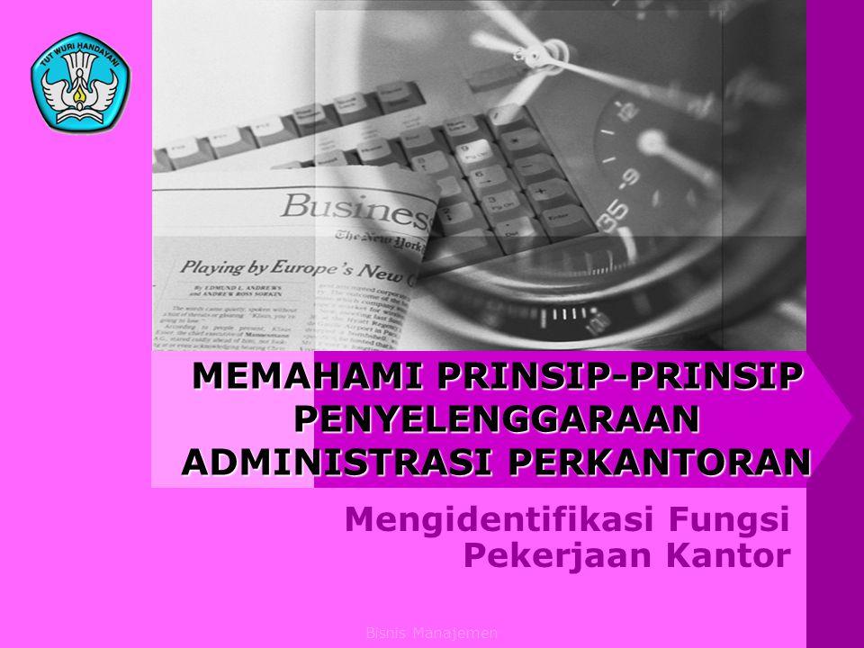 Bisnis Manajemen MEMAHAMI PRINSIP-PRINSIP PENYELENGGARAAN ADMINISTRASI PERKANTORAN Mengidentifikasi Fungsi Pekerjaan Kantor