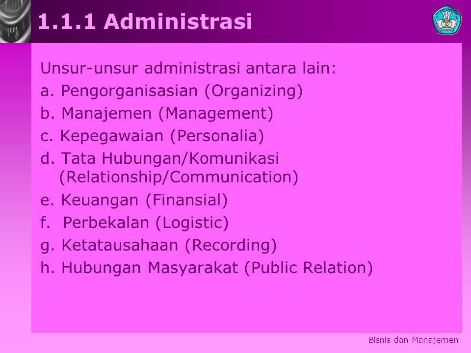 Bisnis dan Manajemen 1.1.1 Administrasi Unsur-unsur administrasi antara lain: a. Pengorganisasian (Organizing) b. Manajemen (Management) c. Kepegawaia