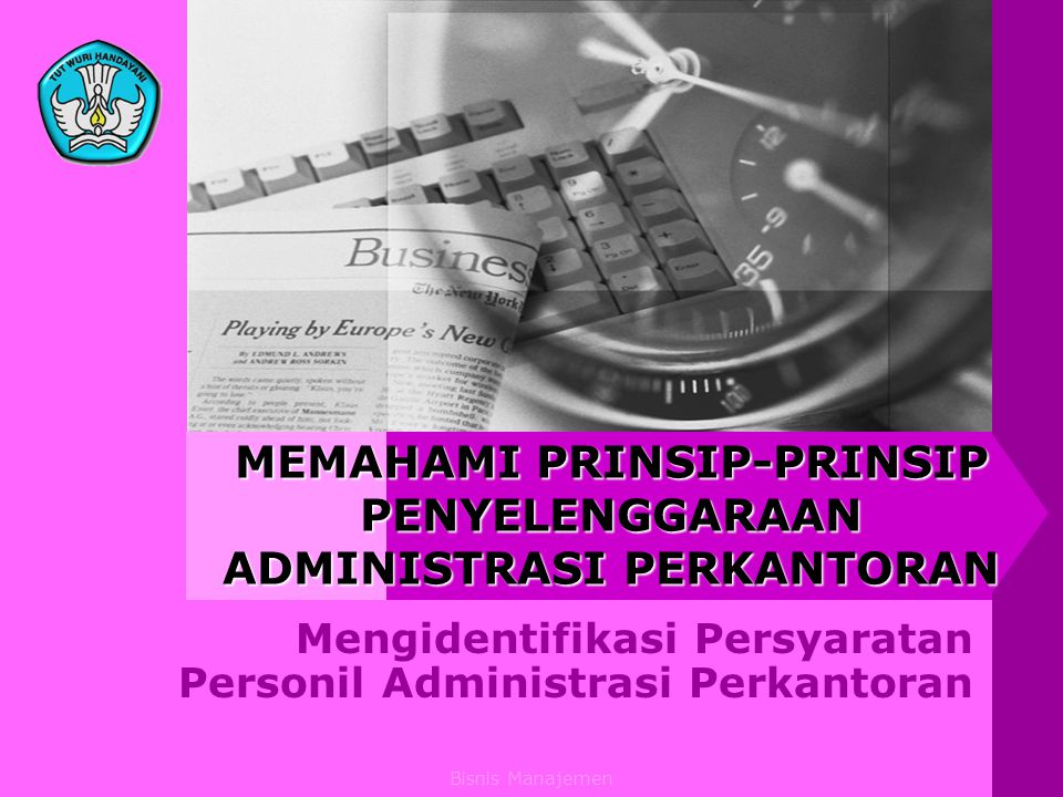 Bisnis Manajemen MEMAHAMI PRINSIP-PRINSIP PENYELENGGARAAN ADMINISTRASI PERKANTORAN Mengidentifikasi Persyaratan Personil Administrasi Perkantoran