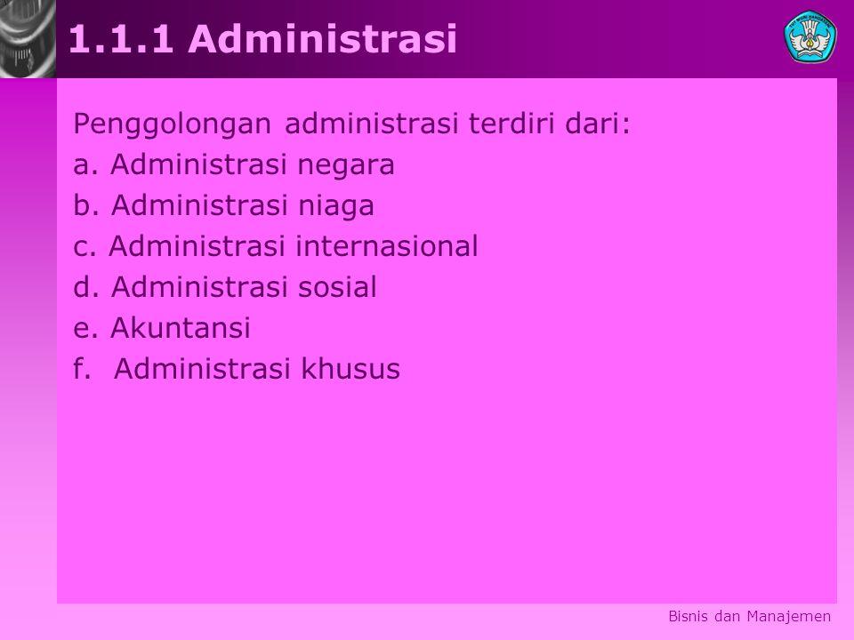 Bisnis dan Manajemen 1.1.1 Administrasi Penggolongan administrasi terdiri dari: a. Administrasi negara b. Administrasi niaga c. Administrasi internasi
