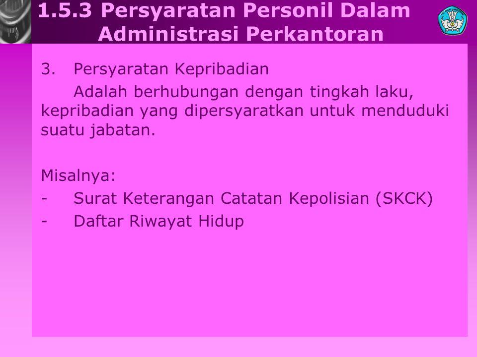 1.5.3 Persyaratan Personil Dalam Administrasi Perkantoran 3.Persyaratan Kepribadian Adalah berhubungan dengan tingkah laku, kepribadian yang dipersyar