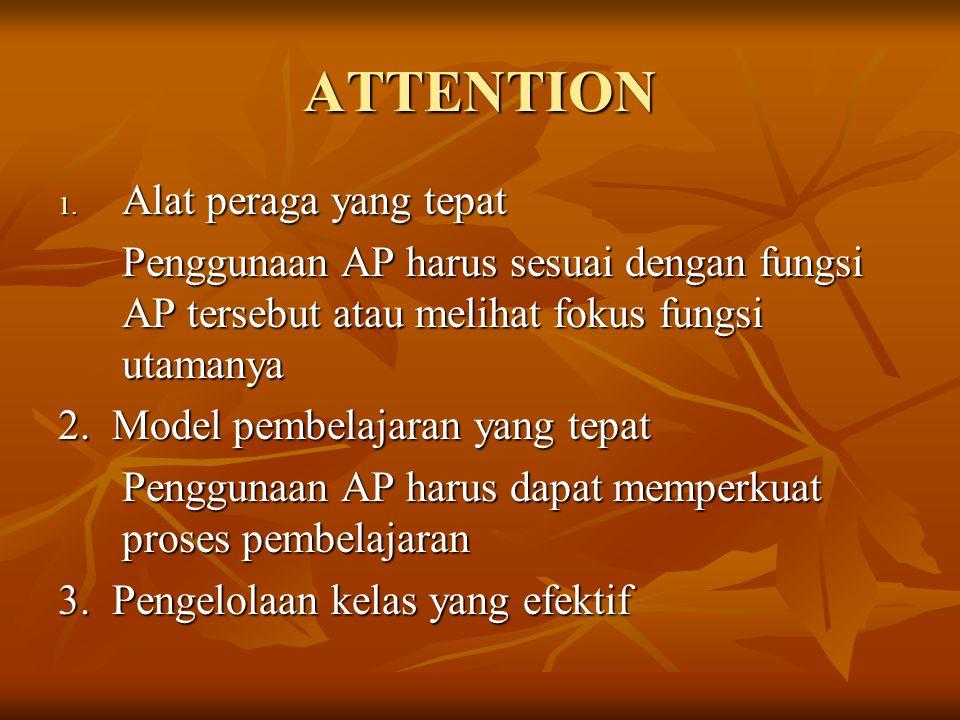 ATTENTION 1. Alat peraga yang tepat Penggunaan AP harus sesuai dengan fungsi AP tersebut atau melihat fokus fungsi utamanya 2. Model pembelajaran yang