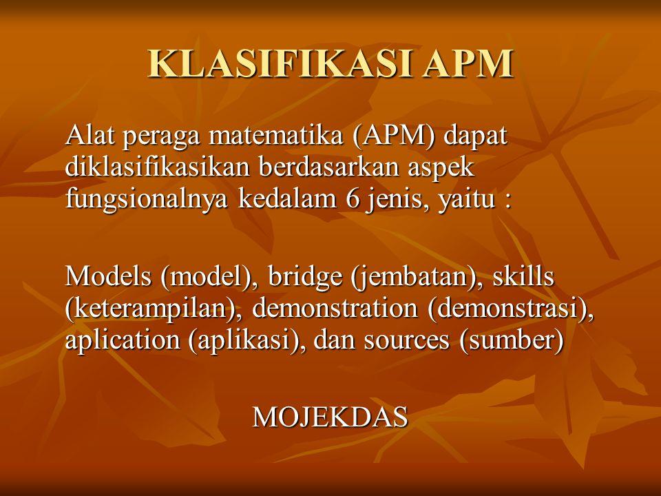 KLASIFIKASI APM Alat peraga matematika (APM) dapat diklasifikasikan berdasarkan aspek fungsionalnya kedalam 6 jenis, yaitu : Models (model), bridge (j