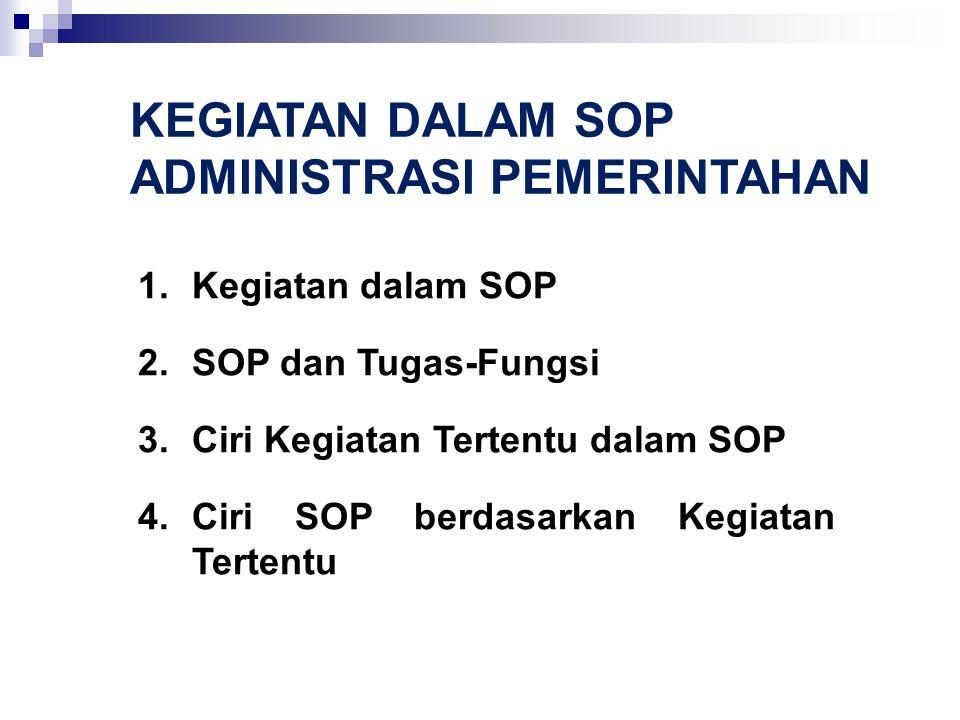 KEGIATAN DALAM SOP ADMINISTRASI PEMERINTAHAN 1.Kegiatan dalam SOP 2.SOP dan Tugas-Fungsi 3.Ciri Kegiatan Tertentu dalam SOP 4.Ciri SOP berdasarkan Keg