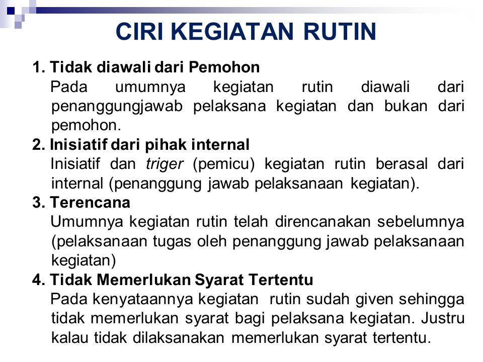 CIRI KEGIATAN RUTIN 1. Tidak diawali dari Pemohon Pada umumnya kegiatan rutin diawali dari penanggungjawab pelaksana kegiatan dan bukan dari pemohon.