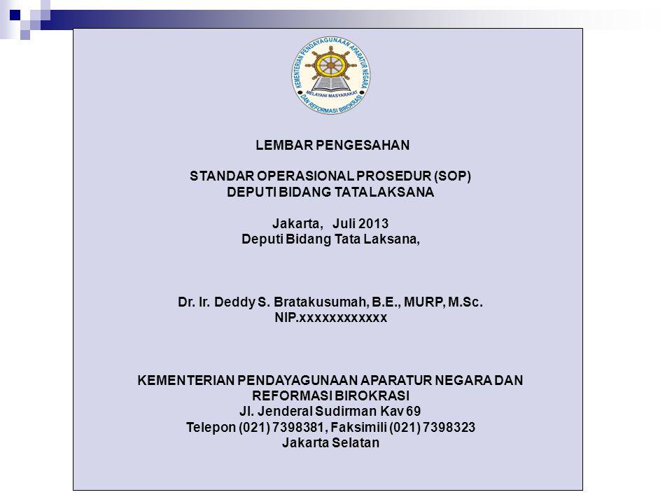 LEMBAR PENGESAHAN STANDAR OPERASIONAL PROSEDUR (SOP) DEPUTI BIDANG TATA LAKSANA Jakarta, Juli 2013 Deputi Bidang Tata Laksana, Dr. Ir. Deddy S. Bratak