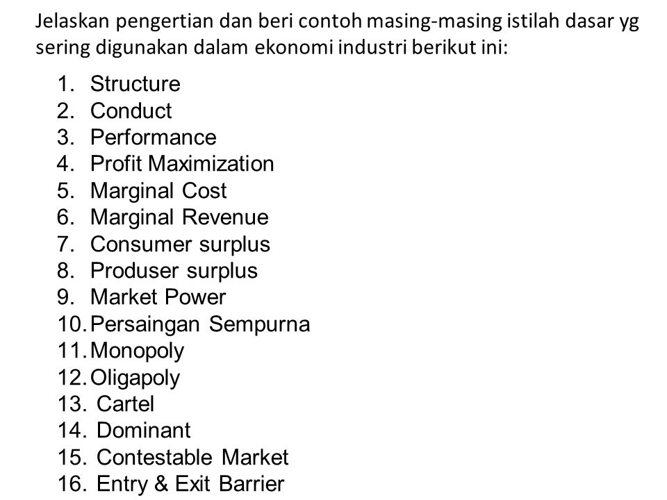 Jelaskan pengertian dan beri contoh masing-masing istilah dasar yg sering digunakan dalam ekonomi industri berikut ini: 1.Structure 2.Conduct 3.Performance 4.Profit Maximization 5.Marginal Cost 6.Marginal Revenue 7.Consumer surplus 8.Produser surplus 9.Market Power 10.Persaingan Sempurna 11.Monopoly 12.Oligapoly 13.
