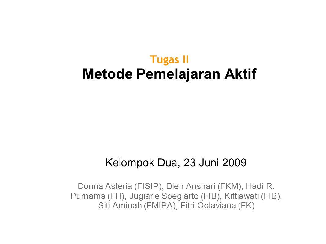 Tugas II Metode Pemelajaran Aktif Kelompok Dua, 23 Juni 2009 Donna Asteria (FISIP), Dien Anshari (FKM), Hadi R. Purnama (FH), Jugiarie Soegiarto (FIB)