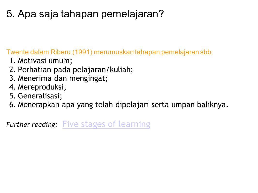 5. Apa saja tahapan pemelajaran? Twente dalam Riberu (1991) merumuskan tahapan pemelajaran sbb: 1.Motivasi umum; 2.Perhatian pada pelajaran/kuliah; 3.
