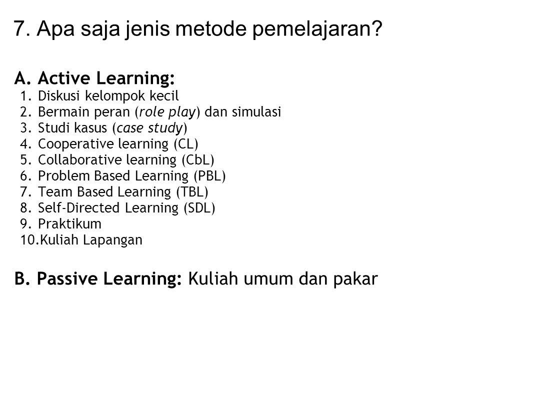 7. Apa saja jenis metode pemelajaran? A. Active Learning: 1.Diskusi kelompok kecil 2.Bermain peran (role play) dan simulasi 3.Studi kasus (case study)