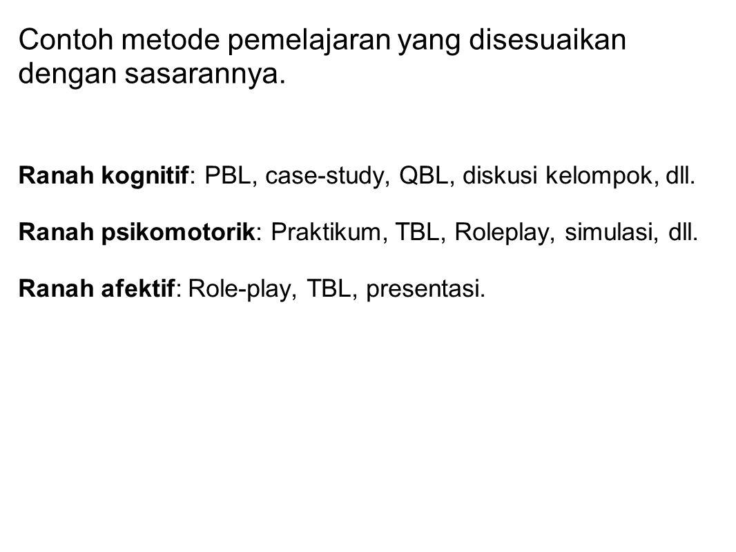 Contoh metode pemelajaran yang disesuaikan dengan sasarannya. Ranah kognitif: PBL, case-study, QBL, diskusi kelompok, dll. Ranah psikomotorik: Praktik