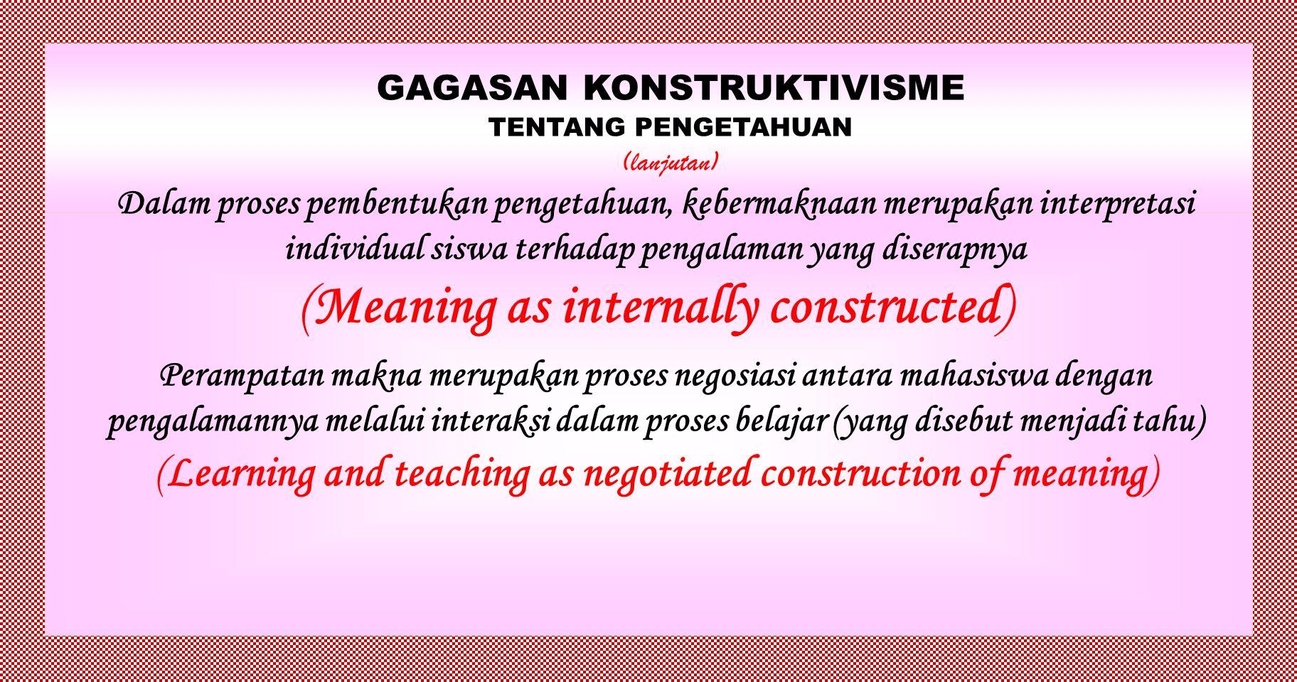GAGASAN KONSTRUKTIVISME TENTANG PENGETAHUAN (lanjutan) Siswa mengkonstruksi skema kognitif, kategori, konsep, dan struktur dalam membangun pengetahuan, sehingga setiap siswa memiliki skema kognitif, kategori, konsep, dan struktur yang berbeda Dalam hal ini, proses abstraksi dan refleksi menjadi sangat berpengaruh dalam konstruksi pengetahuan (Reflection / abstraction as primary)
