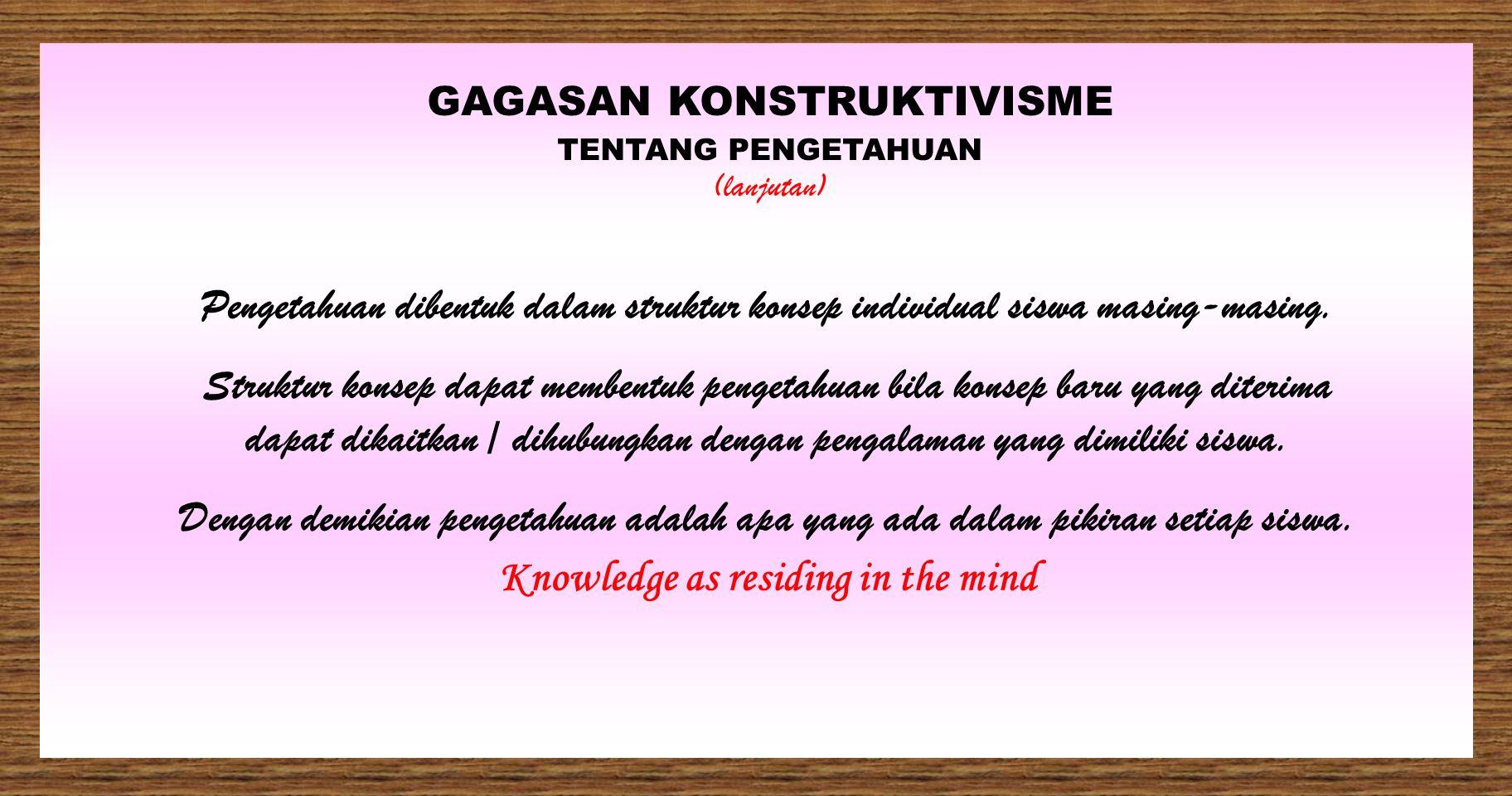 GAGASAN KONSTRUKTIVISME TENTANG PENGETAHUAN (lanjutan) Dalam proses pembentukan pengetahuan, kebermaknaan merupakan interpretasi individual siswa terh