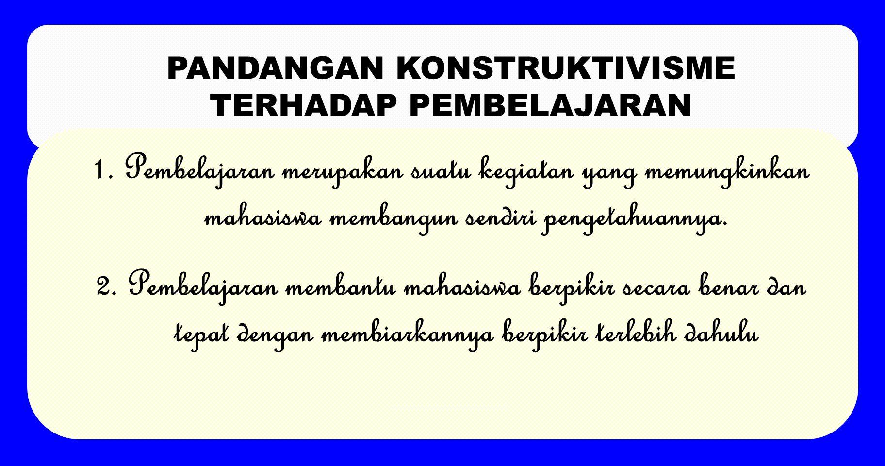 PERAN MAHASISWA DALAM PEMBELAJARAN MENURUT KONSTRUKTIVISME 1.Belajar bagi mahasiswa merupakan proses berkembangnya pemikiran hingga kerangka pengertia