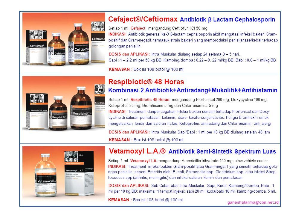 Setiap 1 ml Cefaject mengandung Ceftiofur HCl 50 mg INDIKASI: Antibiotik generasi ke-3 β-lactam cephalosporin aktif mengatasi infeksi bakteri Gram- positif dan Gram-negatif, termasuk strain bakteri yang memproduksi penisilanase/kebal terhadap golongan penisilin.
