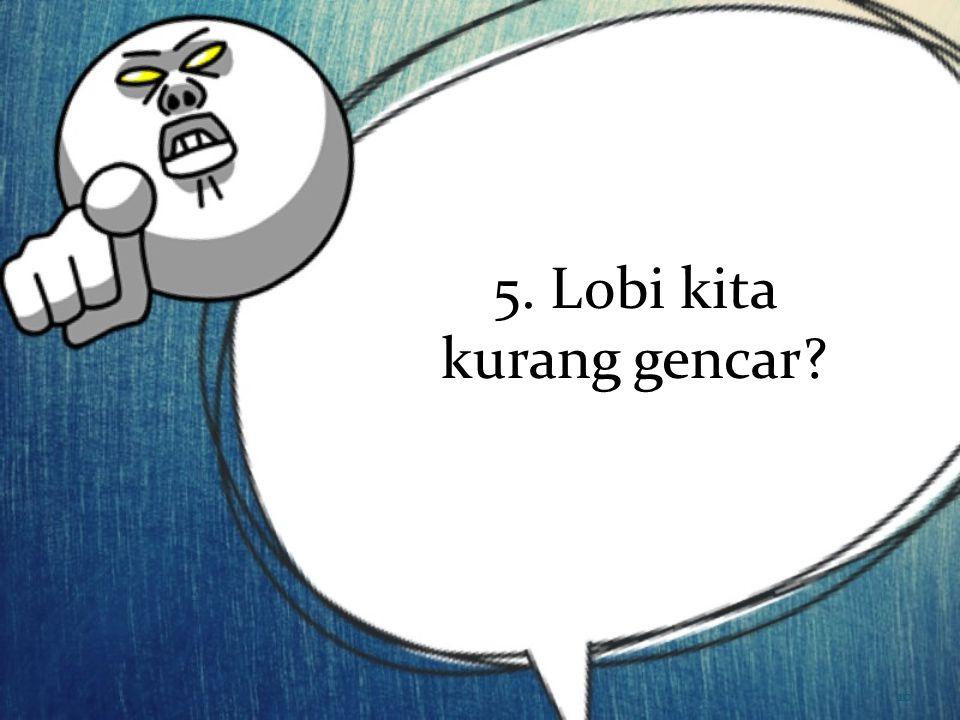 5. Lobi kita kurang gencar? 10