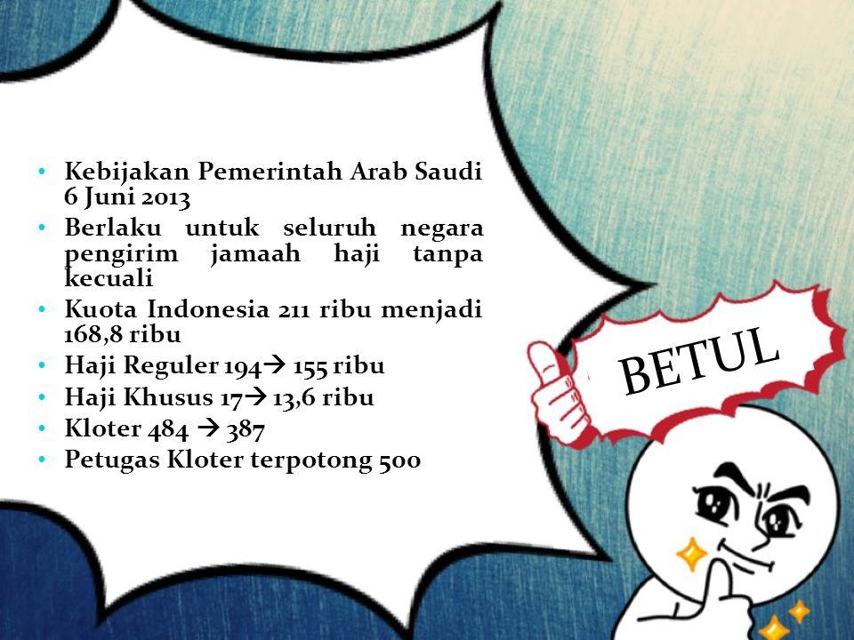 Kebijakan Pemerintah Arab Saudi 6 Juni 2013 Berlaku untuk seluruh negara pengirim jamaah haji tanpa kecuali Kuota Indonesia 211 ribu menjadi 168,8 rib