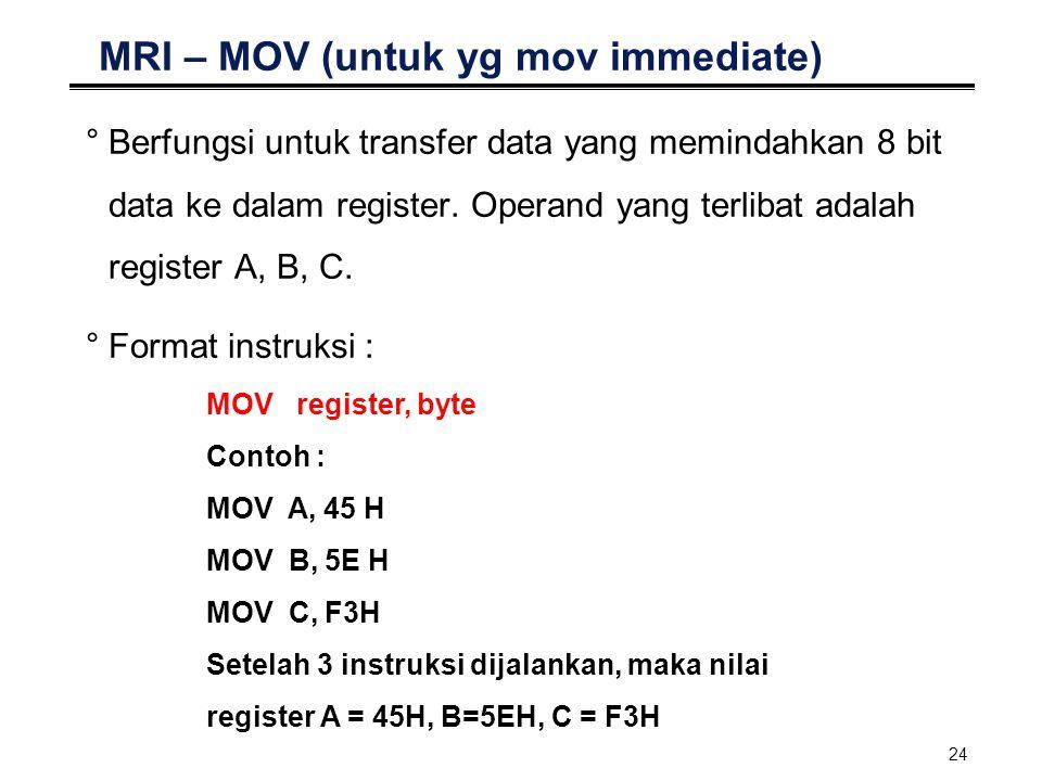 24 MRI – MOV (untuk yg mov immediate) °Berfungsi untuk transfer data yang memindahkan 8 bit data ke dalam register. Operand yang terlibat adalah regis