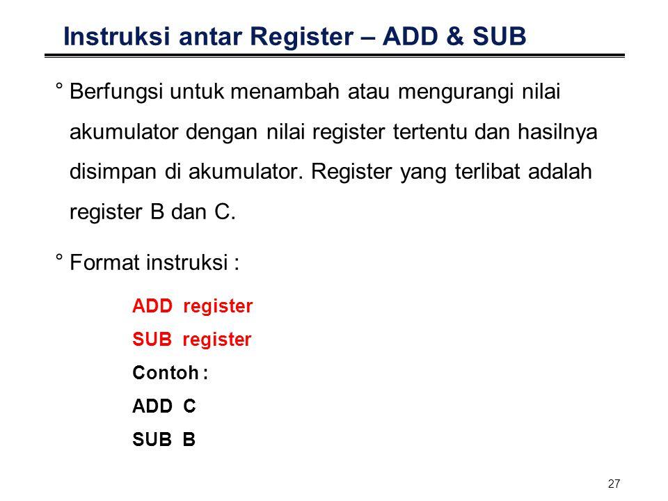 27 Instruksi antar Register – ADD & SUB °Berfungsi untuk menambah atau mengurangi nilai akumulator dengan nilai register tertentu dan hasilnya disimpa