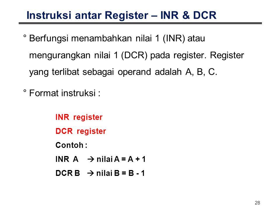 28 Instruksi antar Register – INR & DCR °Berfungsi menambahkan nilai 1 (INR) atau mengurangkan nilai 1 (DCR) pada register. Register yang terlibat seb