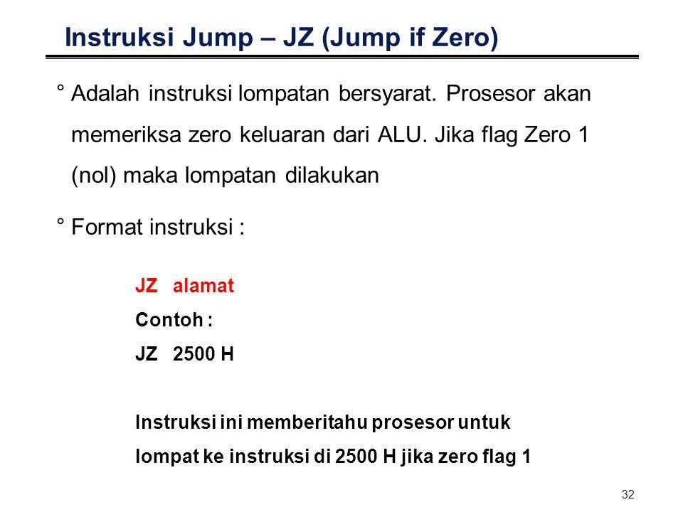 32 Instruksi Jump – JZ (Jump if Zero) °Adalah instruksi lompatan bersyarat. Prosesor akan memeriksa zero keluaran dari ALU. Jika flag Zero 1 (nol) mak