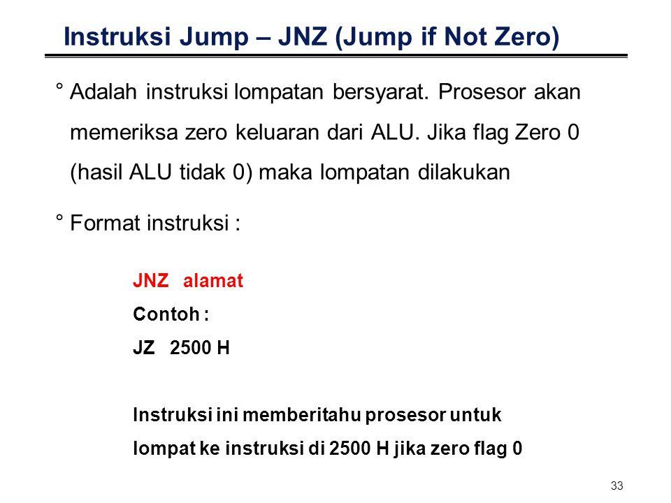 33 Instruksi Jump – JNZ (Jump if Not Zero) °Adalah instruksi lompatan bersyarat. Prosesor akan memeriksa zero keluaran dari ALU. Jika flag Zero 0 (has