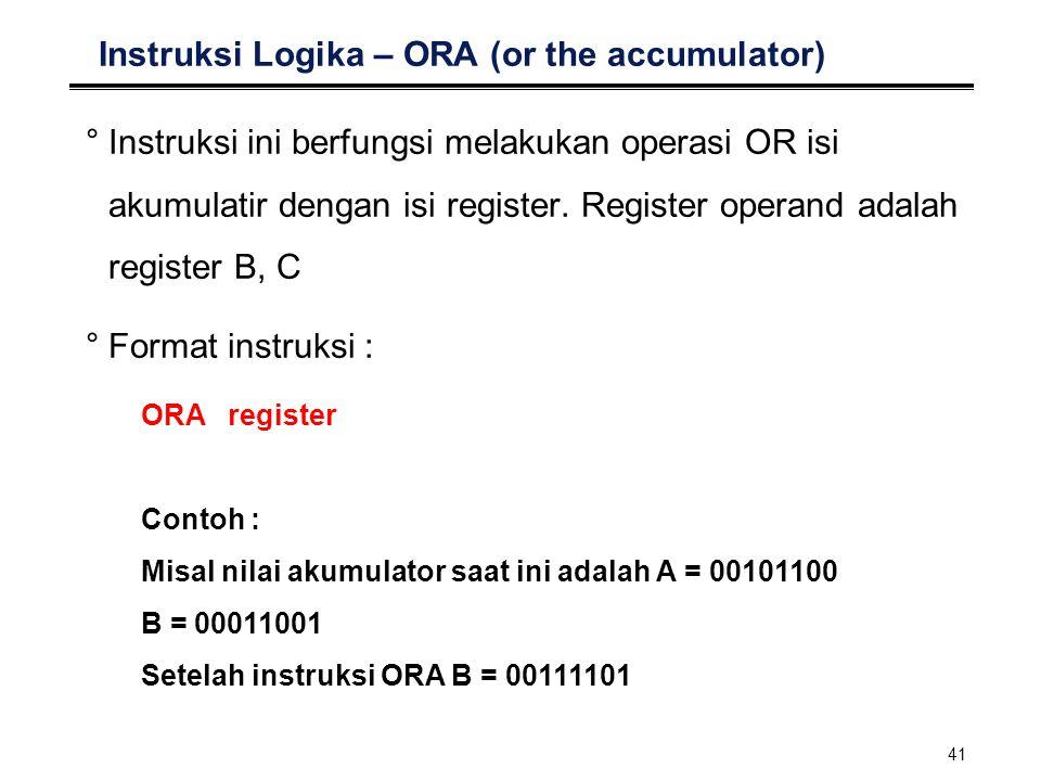 41 Instruksi Logika – ORA (or the accumulator) °Instruksi ini berfungsi melakukan operasi OR isi akumulatir dengan isi register. Register operand adal