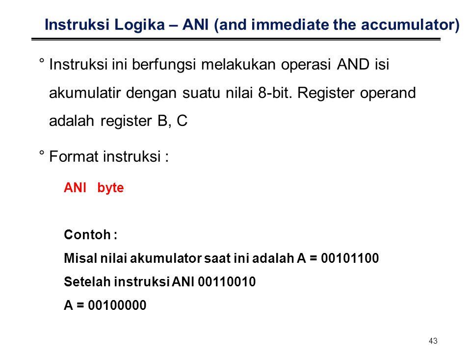 43 Instruksi Logika – ANI (and immediate the accumulator) °Instruksi ini berfungsi melakukan operasi AND isi akumulatir dengan suatu nilai 8-bit. Regi