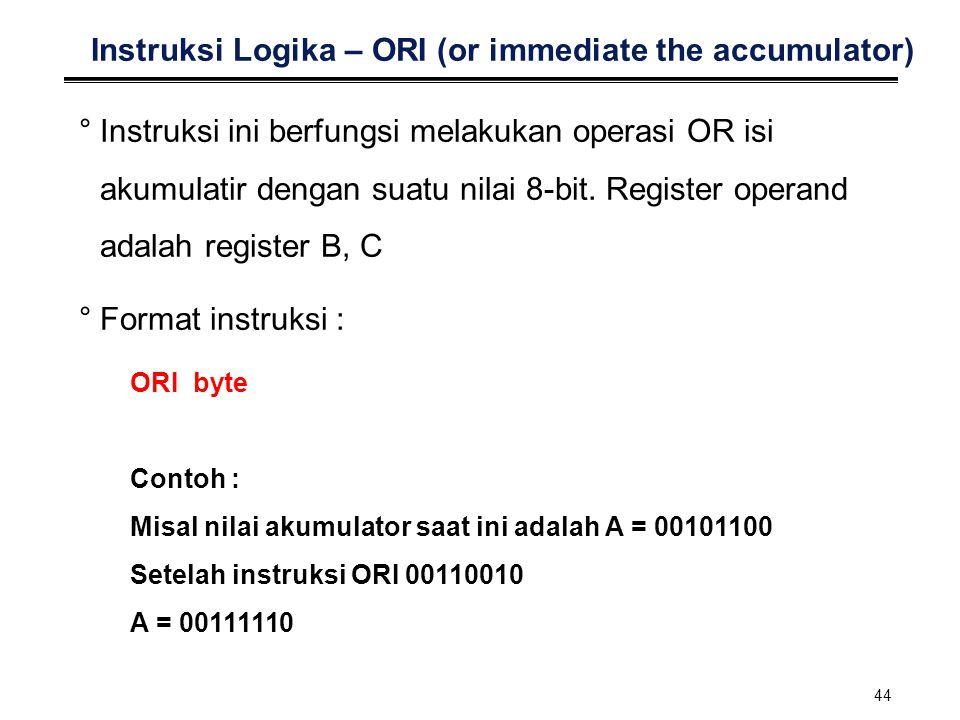 44 Instruksi Logika – ORI (or immediate the accumulator) °Instruksi ini berfungsi melakukan operasi OR isi akumulatir dengan suatu nilai 8-bit. Regist