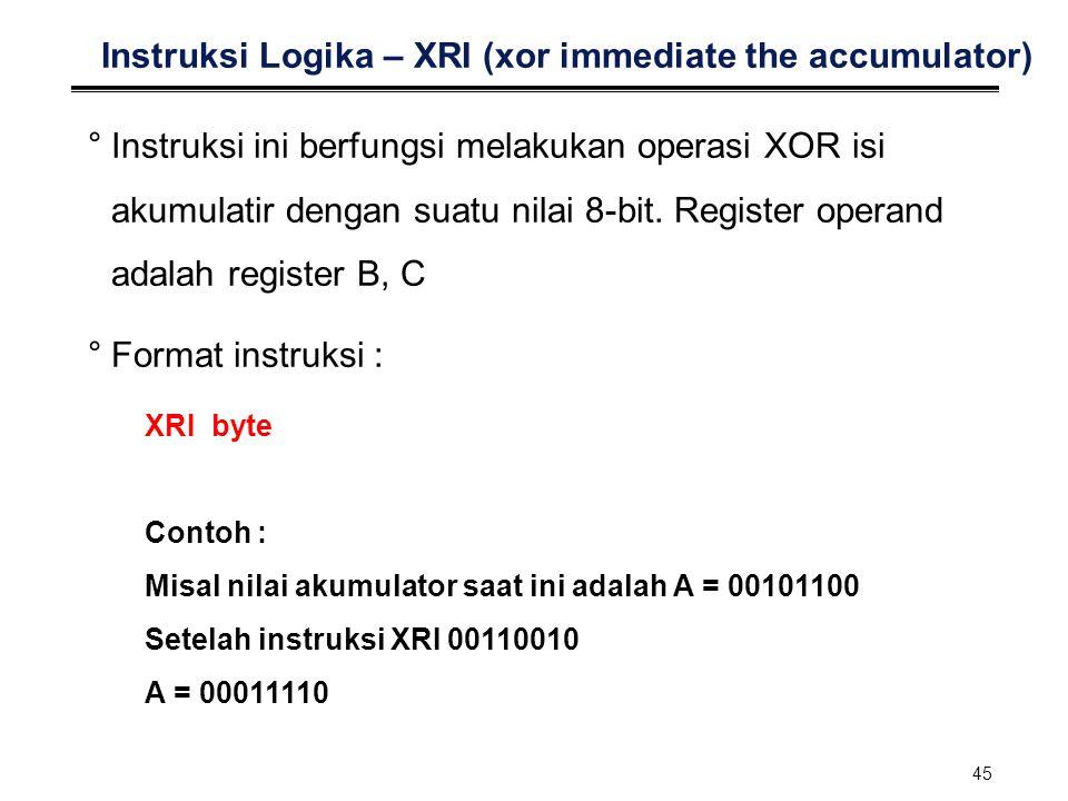 45 Instruksi Logika – XRI (xor immediate the accumulator) °Instruksi ini berfungsi melakukan operasi XOR isi akumulatir dengan suatu nilai 8-bit. Regi