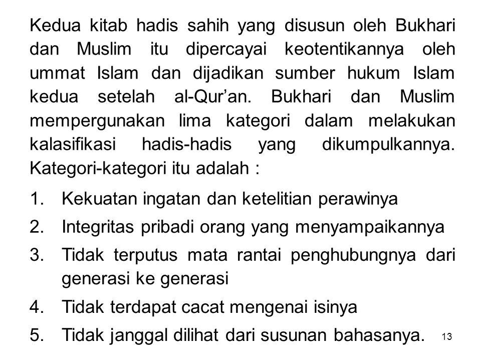 13 Kedua kitab hadis sahih yang disusun oleh Bukhari dan Muslim itu dipercayai keotentikannya oleh ummat Islam dan dijadikan sumber hukum Islam kedua