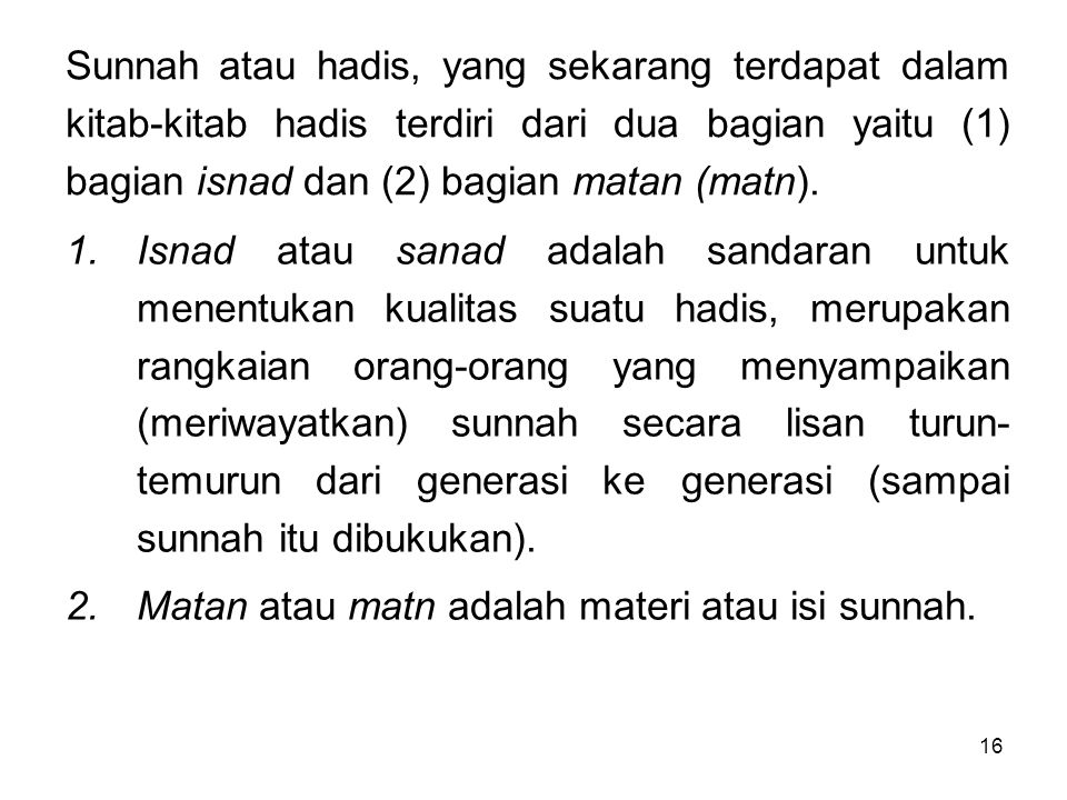 16 Sunnah atau hadis, yang sekarang terdapat dalam kitab-kitab hadis terdiri dari dua bagian yaitu (1) bagian isnad dan (2) bagian matan (matn). 1.Isn