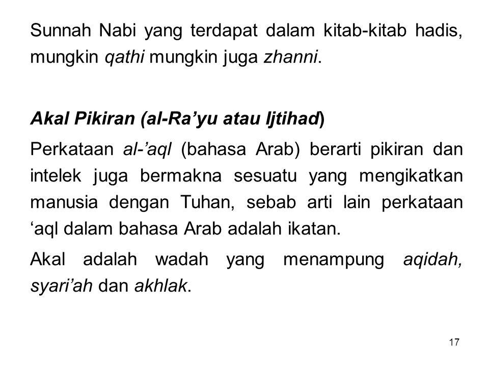 17 Sunnah Nabi yang terdapat dalam kitab-kitab hadis, mungkin qathi mungkin juga zhanni. Akal Pikiran (al-Ra'yu atau Ijtihad) Perkataan al-'aql (bahas