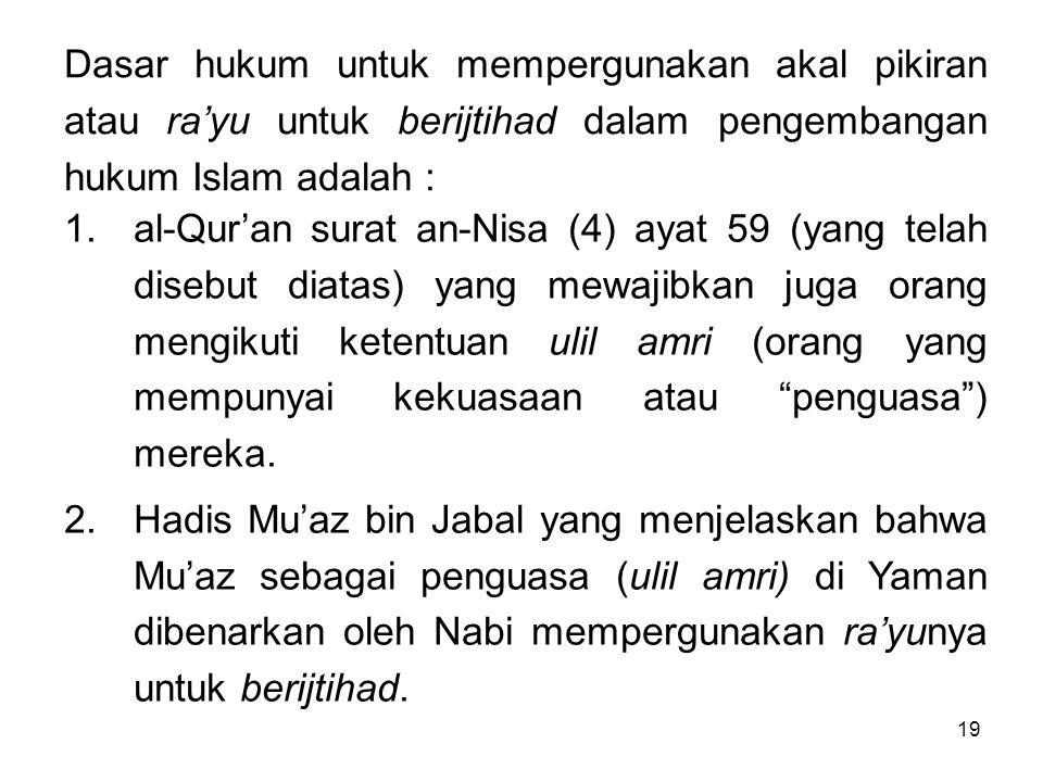 19 Dasar hukum untuk mempergunakan akal pikiran atau ra'yu untuk berijtihad dalam pengembangan hukum Islam adalah : 1.al-Qur'an surat an-Nisa (4) ayat