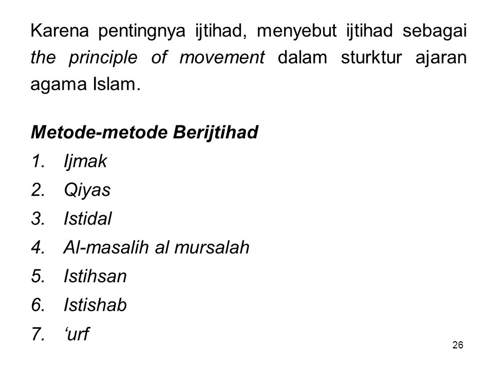 26 Karena pentingnya ijtihad, menyebut ijtihad sebagai the principle of movement dalam sturktur ajaran agama Islam. Metode-metode Berijtihad 1.Ijmak 2