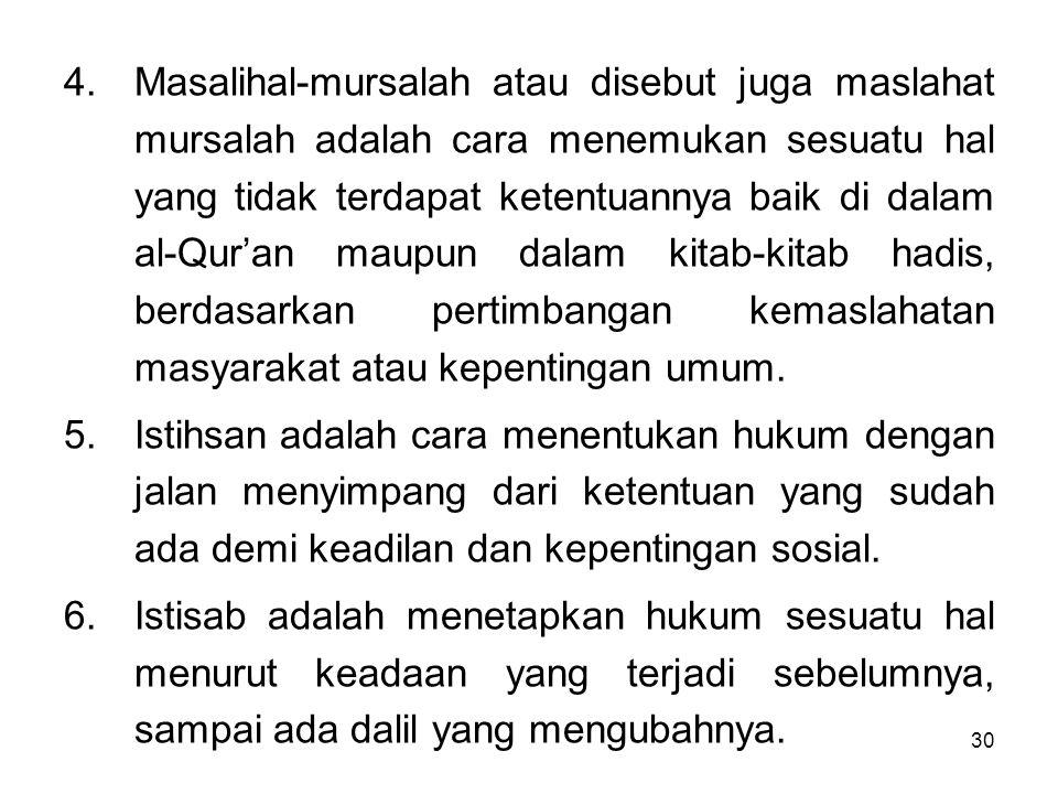 30 4.Masalihal-mursalah atau disebut juga maslahat mursalah adalah cara menemukan sesuatu hal yang tidak terdapat ketentuannya baik di dalam al-Qur'an