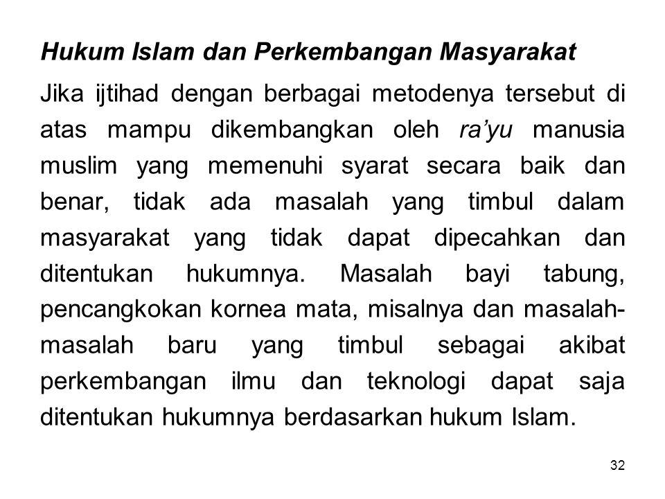 32 Hukum Islam dan Perkembangan Masyarakat Jika ijtihad dengan berbagai metodenya tersebut di atas mampu dikembangkan oleh ra'yu manusia muslim yang m