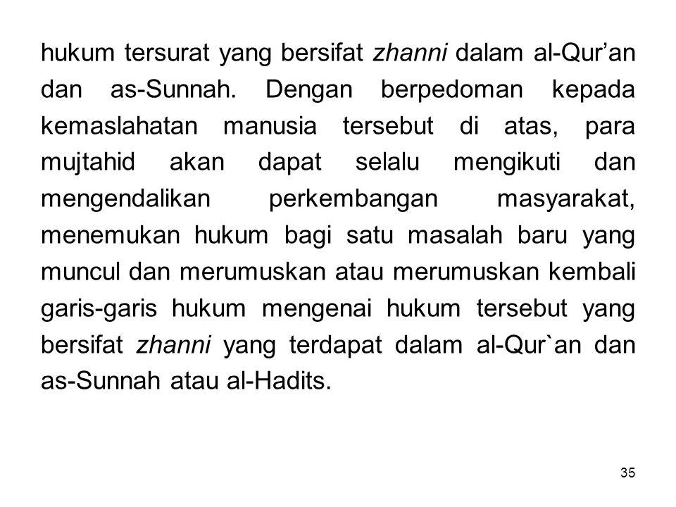 35 hukum tersurat yang bersifat zhanni dalam al-Qur'an dan as-Sunnah. Dengan berpedoman kepada kemaslahatan manusia tersebut di atas, para mujtahid ak