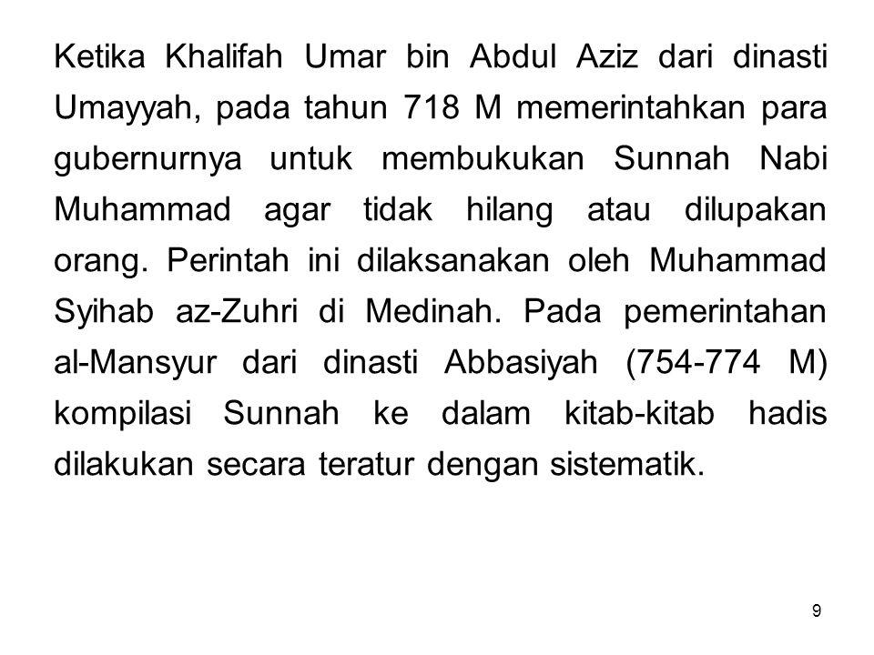 9 Ketika Khalifah Umar bin Abdul Aziz dari dinasti Umayyah, pada tahun 718 M memerintahkan para gubernurnya untuk membukukan Sunnah Nabi Muhammad agar