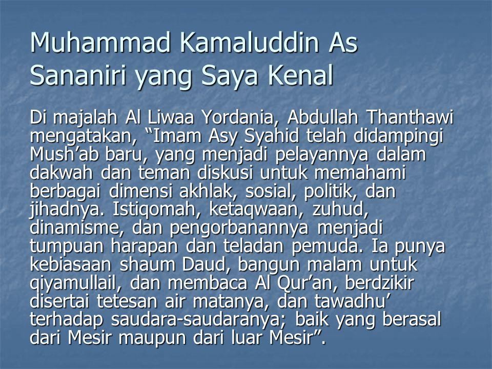 Muhammad Kamaluddin As Sananiri yang Saya Kenal Di majalah Al Liwaa Yordania, Abdullah Thanthawi mengatakan, Imam Asy Syahid telah didampingi Mush'ab baru, yang menjadi pelayannya dalam dakwah dan teman diskusi untuk memahami berbagai dimensi akhlak, sosial, politik, dan jihadnya.