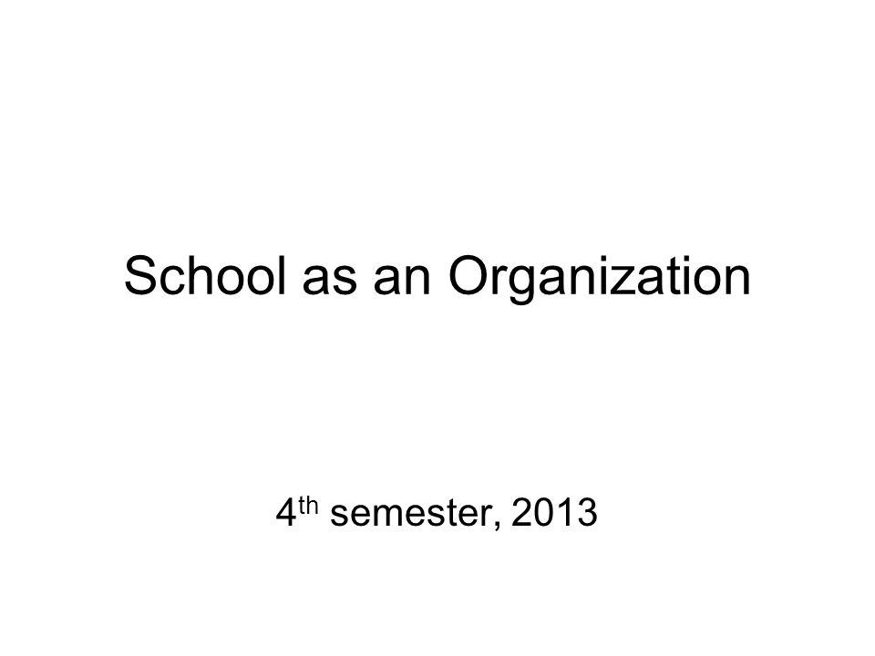 School as an Organization 4 th semester, 2013