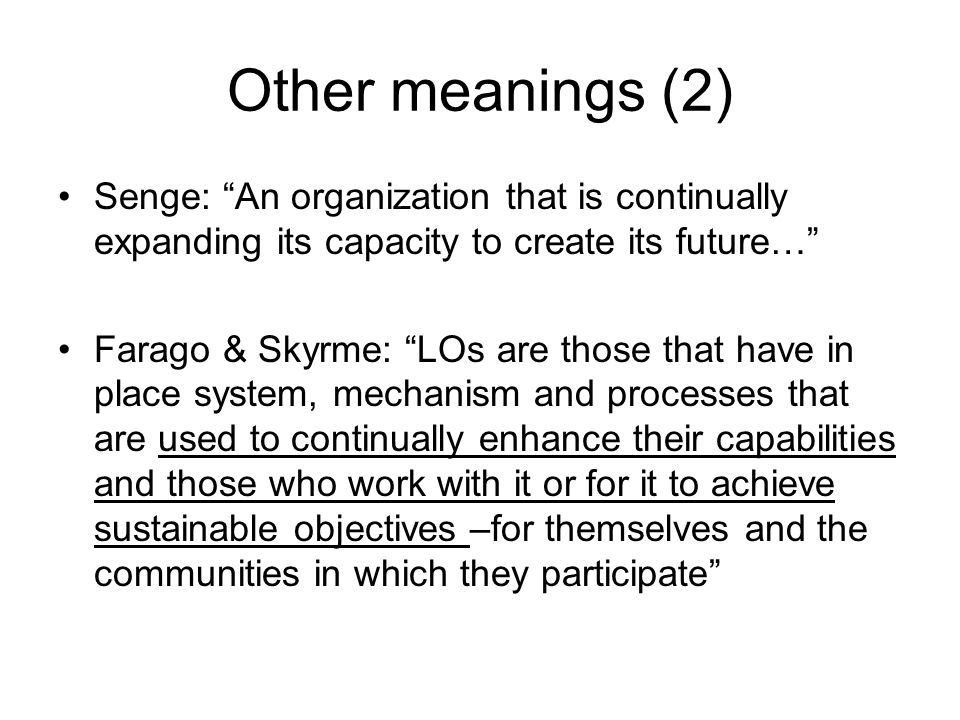 Other meanings (2) Senge: An organization that is continually expanding its capacity to create its future… Farago & Skyrme: LOs are those that have in place system, mechanism and processes that are used to continually enhance their capabilities and those who work with it or for it to achieve sustainable objectives –for themselves and the communities in which they participate