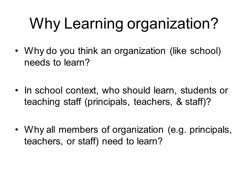 Why Learning organization. Why do you think an organization (like school) needs to learn.