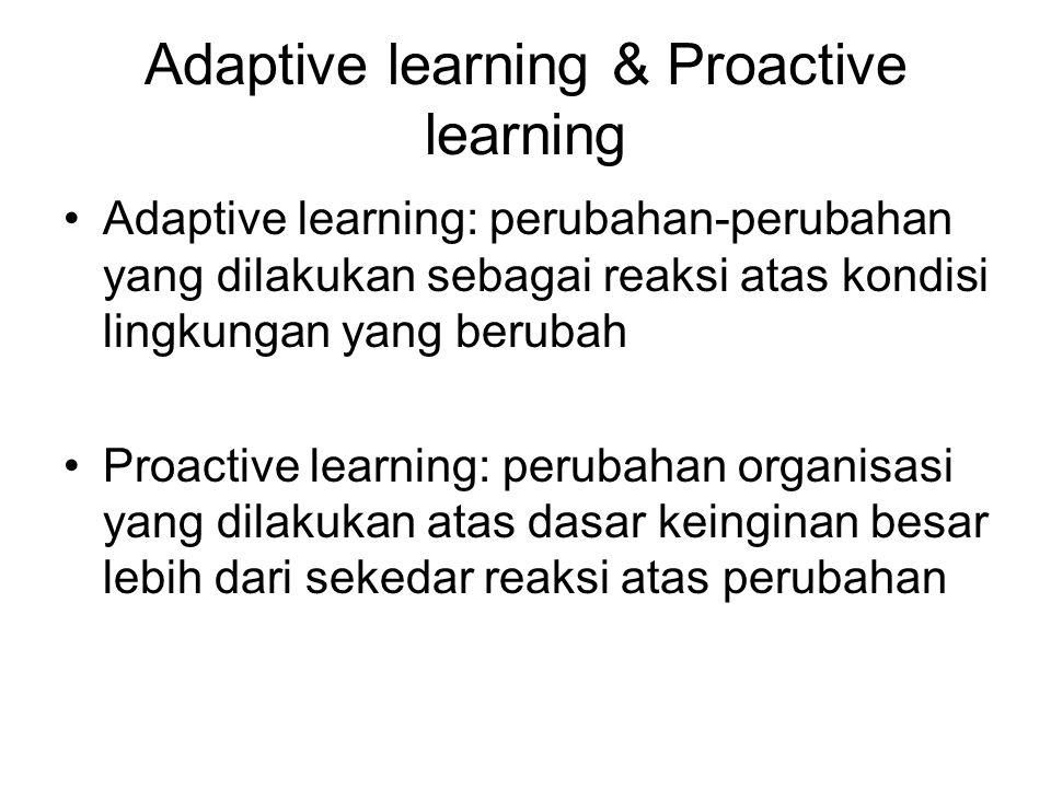 Adaptive learning & Proactive learning Adaptive learning: perubahan-perubahan yang dilakukan sebagai reaksi atas kondisi lingkungan yang berubah Proactive learning: perubahan organisasi yang dilakukan atas dasar keinginan besar lebih dari sekedar reaksi atas perubahan